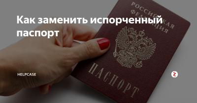 Как поменять Российский паспорт если он испорчен?